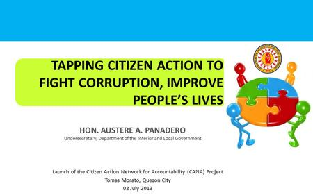 TAPPING CITIZEN ACTION TO FIGHT CORRUPTION, IMPROVE PEOPLE'S LIVES HON. AUSTERE A. PANADERO Undersecretary, Department of the Interior and Local Government.