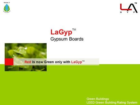 Member of LaGyp TM Gypsum Boards Green Buildings <strong>LEED</strong> Green Building Rating System Red is now Green only with LaGyp TM.