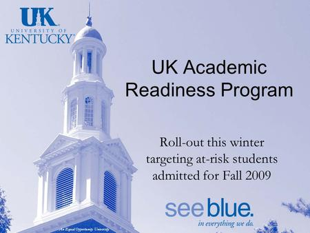 An Equal Opportunity University UK Academic Readiness Program Roll-out this winter targeting at-risk students admitted for Fall 2009.