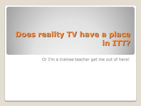 Does reality TV have a place in ITT? Or I'm a trainee teacher get me out of here!