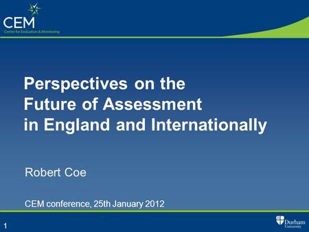 1 Perspectives on the Future of Assessment in England and Internationally Robert Coe CEM conference, 25th January 2012.