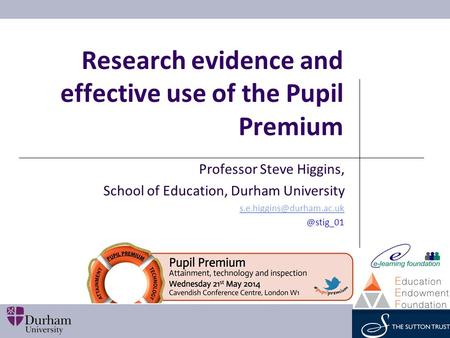 Research evidence and effective use of the Pupil Premium Professor Steve Higgins, School of Education, Durham