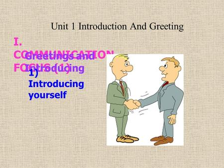 I. COMMUNICATION FOCUS (1) Greetings and Introducing 1) Introducing yourself Unit 1 Introduction And Greeting.