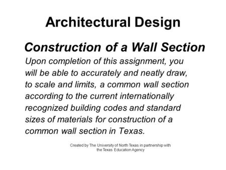Architectural Design Construction of a Wall Section Upon completion of this assignment, you will be able to accurately and neatly draw, to scale and limits,