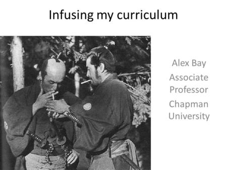 Infusing my curriculum Alex Bay Associate Professor Chapman University.