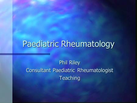 Paediatric Rheumatology Phil Riley Consultant Paediatric Rheumatologist Teaching.