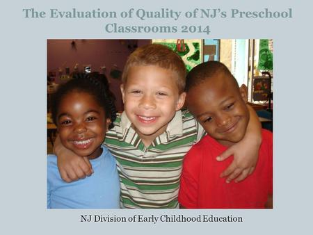 The Evaluation of Quality of NJ's Preschool Classrooms 2014 NJ Division of Early Childhood Education.