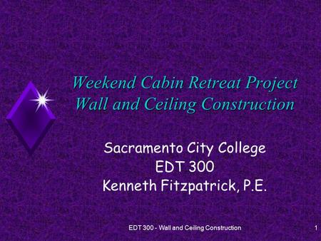 EDT 300 - Wall and Ceiling Construction1 Weekend Cabin Retreat Project Wall and Ceiling Construction Sacramento City College EDT 300 Kenneth Fitzpatrick,
