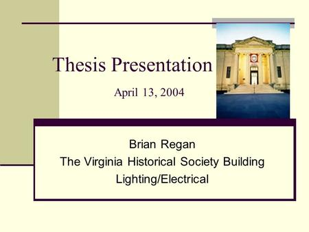 Thesis Presentation April 13, 2004 Brian Regan The Virginia Historical Society Building Lighting/Electrical.