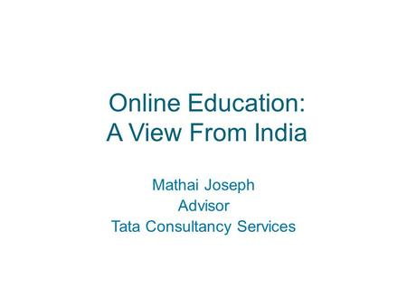 Online Education: A View From India Mathai Joseph Advisor Tata Consultancy Services.