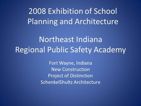 Northeast Indiana Regional Public Safety Academy Fort Wayne, Indiana New Construction Project of Distinction SchenkelShultz Architecture 2008 Exhibition.