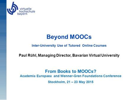 Beyond MOOCs Inter-University Use of Tutored Online Courses Paul Rühl, Managing Director, Bavarian Virtual University From Books to MOOCs? Academia Europaea.