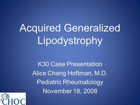 Acquired Generalized Lipodystrophy K30 Case Presentation Alice Chang Hoftman, M.D. Pediatric Rheumatology November 18, 2008.
