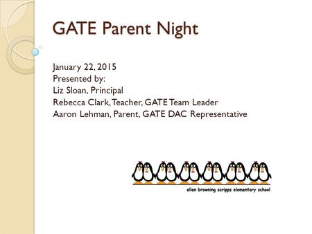 GATE Parent Night January 22, 2015 Presented by: Liz Sloan, Principal Rebecca Clark, Teacher, GATE Team Leader Aaron Lehman, Parent, GATE DAC Representative.