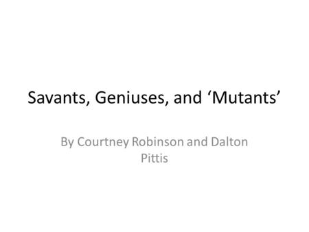 Savants, Geniuses, and 'Mutants' By Courtney Robinson and Dalton Pittis.