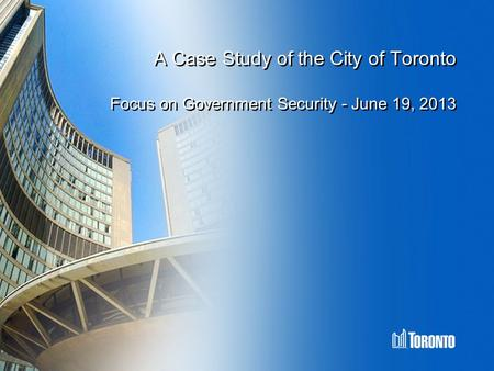 A Case Study of the City of Toronto Focus on Government Security - June 19, 2013.