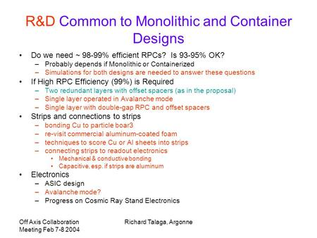 Off Axis Collaboration Meeting Feb 7-8 2004 Richard Talaga, Argonne R&D Common to Monolithic and Container Designs Do we need ~ 98-99% efficient RPCs?