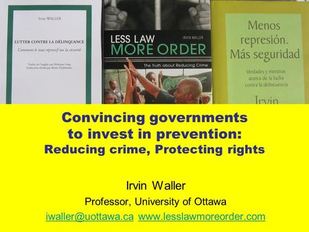 Convincing governments to invest in prevention: Reducing crime, Protecting rights Irvin Waller Professor, University of Ottawa