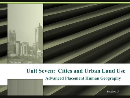 Unit Seven: Cities and Urban Land Use Advanced Placement Human Geography Session 3.