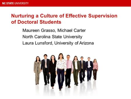 Nurturing a Culture of Effective Supervision of Doctoral Students Maureen Grasso, Michael Carter North Carolina State University Laura Lunsford, University.