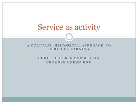 A CULTURAL HISTORICAL APPROACH TO SERVICE LEARNING CHRISTOPHER G PUPIK DEAN Service as activity.