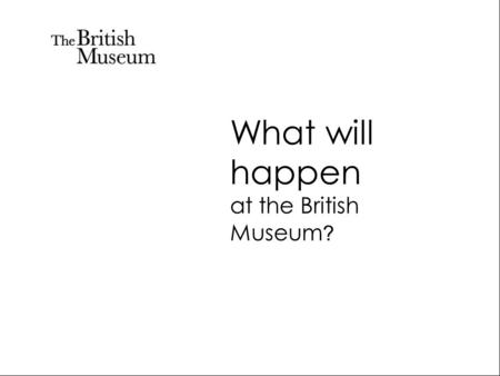 What will happen at the British Museum ?. You will work with your teacher.