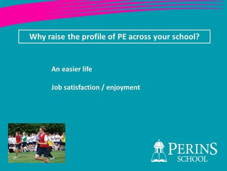 Why raise the profile of PE across your school? An easier life Job satisfaction / enjoyment.