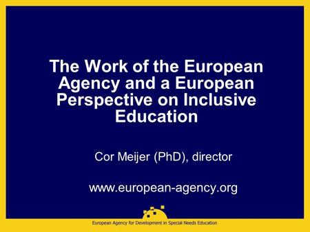 The Work of the European Agency and a European Perspective on Inclusive Education Cor Meijer (PhD), director www.european-agency.org.