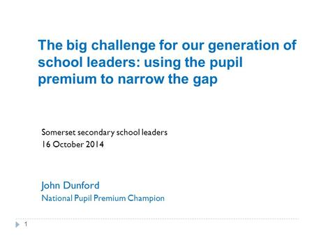 The big challenge for our generation of school leaders: using the pupil premium to narrow the gap Somerset secondary school leaders 16 October 2014 John.