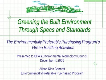 Greening the Built Environment Through Specs and Standards The Environmentally Preferable Purchasing Program's Green Building Activities Presented to EPA's.