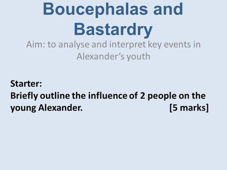 Boucephalas and Bastardry Aim: to analyse and interpret key events in Alexander's youth Starter: Briefly outline the influence of 2 people on the young.