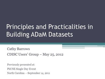 Principles and Practicalities in Building ADaM Datasets Cathy Barrows CDISC Users' Group – May 25, 2012 Previously presented at: PhUSE Single Day Event.
