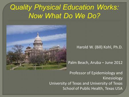Quality Physical Education Works: Now What Do We Do? Harold W. (Bill) Kohl, Ph.D. Palm Beach, Aruba – June 2012 Professor of Epidemiology and Kinesiology.