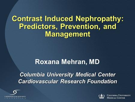 Contrast Induced Nephropathy: Predictors, Prevention, and Management Columbia University Medical Center Cardiovascular Research Foundation Roxana Mehran,