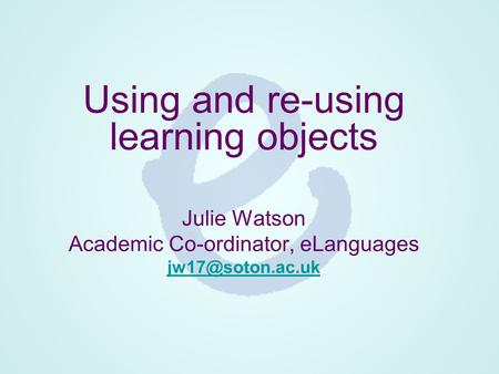 Using and re-using learning objects Julie Watson Academic Co-ordinator, eLanguages