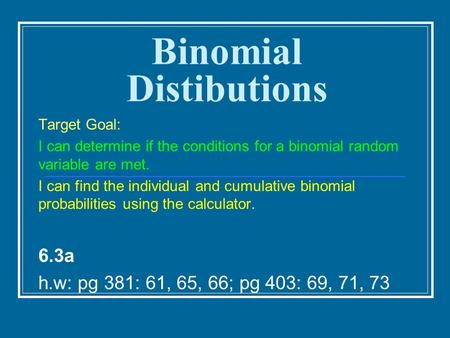 Binomial Distibutions Target Goal: I can determine if the conditions for a binomial random variable are met. I can find the individual and cumulative binomial.