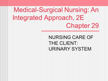 Medical-Surgical Nursing: An Integrated Approach, 2E Chapter 29 NURSING CARE OF THE CLIENT: URINARY SYSTEM.