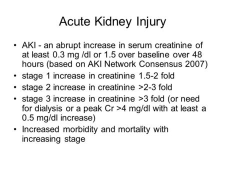 <strong>Acute</strong> Kidney Injury AKI - an abrupt increase in serum creatinine of at least 0.3 mg /dl or 1.5 over baseline over 48 hours (based on AKI Network Consensus.