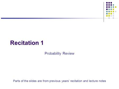 Recitation 1 Probability Review Parts of the slides are from previous years' recitation and lecture notes.