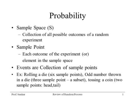 Prof. SankarReview of Random Process1 Probability Sample Space (S) –Collection of all possible outcomes of a random experiment Sample Point –Each outcome.