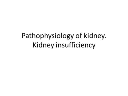 Pathophysiology of kidney. Kidney insufficiency. Violation of the fundamental functions of the kidneys Filtering (reduction mechanisms and increase filtration,