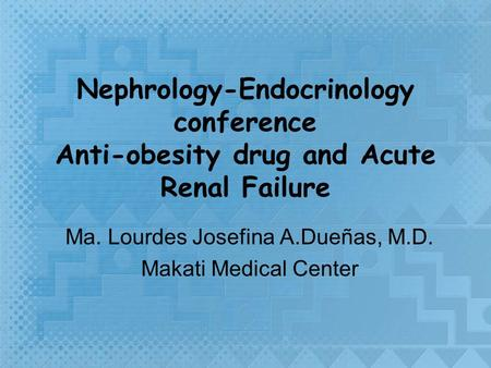 Nephrology-Endocrinology conference Anti-obesity drug and Acute Renal Failure Ma. Lourdes Josefina A.Dueñas, M.D. Makati Medical Center.