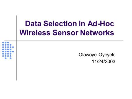 Data Selection In Ad-Hoc Wireless Sensor Networks Olawoye Oyeyele 11/24/2003.