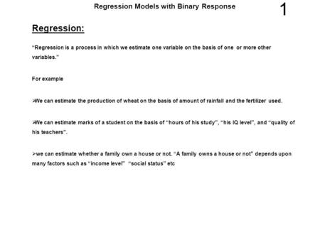 "1 Regression Models with Binary Response Regression: ""Regression is a process in which we estimate one variable on the basis of one or more other variables."""