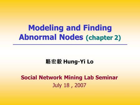 Modeling and Finding Abnormal Nodes (chapter 2) 駱宏毅 Hung-Yi Lo Social Network Mining Lab Seminar July 18, 2007.