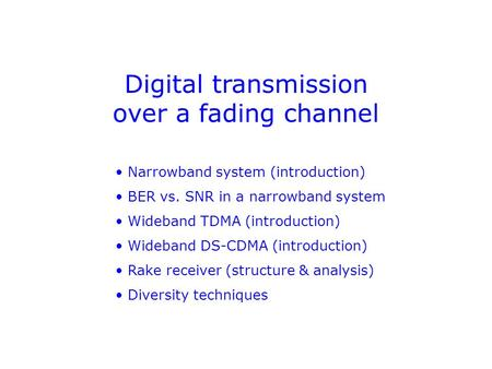 Digital transmission over a fading channel Narrowband system (introduction) BER vs. SNR in a narrowband system Wideband TDMA (introduction) Wideband DS-CDMA.