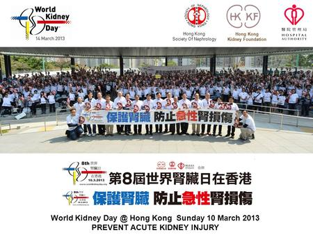 Hong Kong Society Of Nephrology Hong Kong Kidney Foundation World Kidney Hong Kong Sunday 10 March 2013 PREVENT ACUTE KIDNEY INJURY.