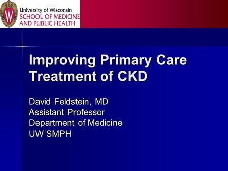 Improving Primary Care Treatment of CKD David Feldstein, MD Assistant Professor Department of Medicine UW SMPH.