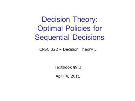 Decision Theory: Optimal Policies for Sequential Decisions CPSC 322 – Decision Theory 3 Textbook §9.3 April 4, 2011.