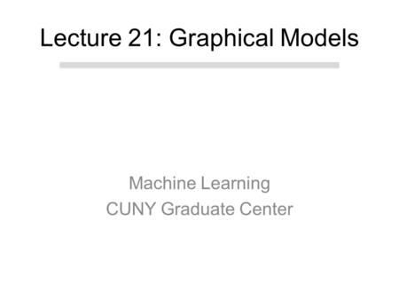 Machine Learning CUNY Graduate Center Lecture 21: Graphical Models.